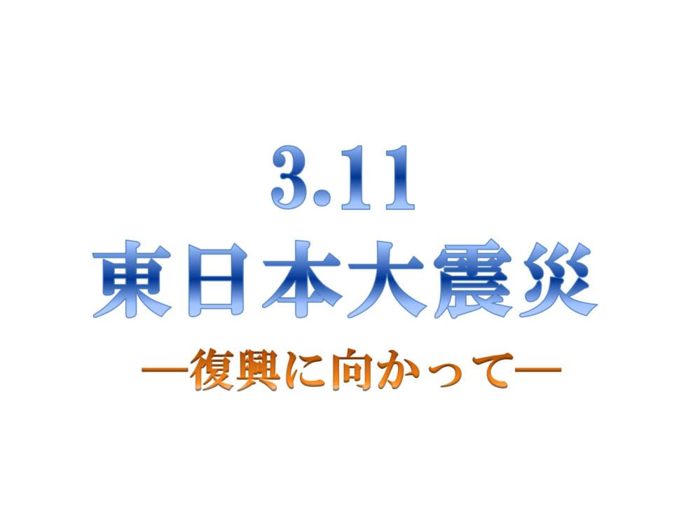 3/11 東日本大震災 復興に向かって